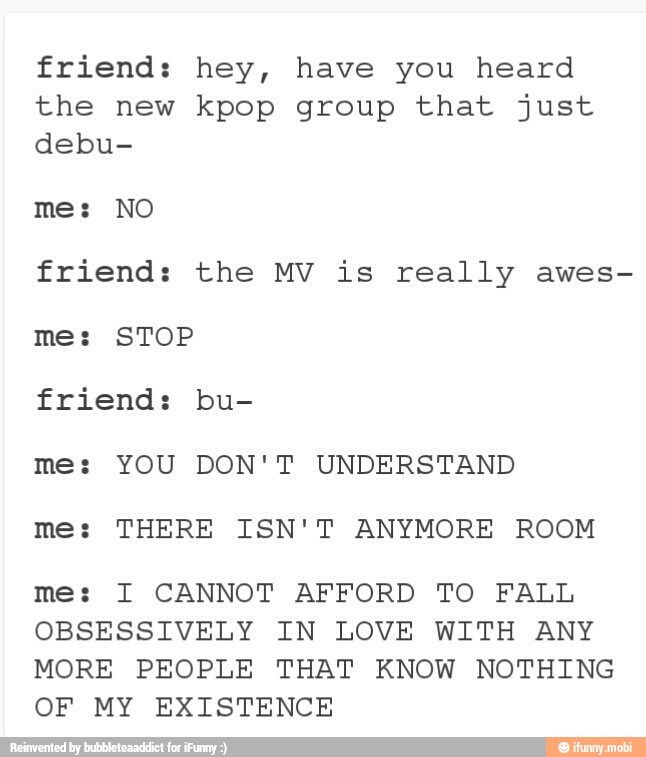 Kpop. This is totally me. Just Tao is enough to throw me through a loop, not to mention all of EXO, B.A.P, Super Junior, B1A4, GOT7, SHINNee, BIG BANG, AND many many more...