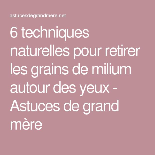 6 techniques naturelles pour retirer les grains de milium autour des yeux - Astuces de grand mère