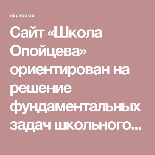 Сайт «Школа Опойцева» ориентирован на решение фундаментальных задач школьного и высшего физико-математического образования: