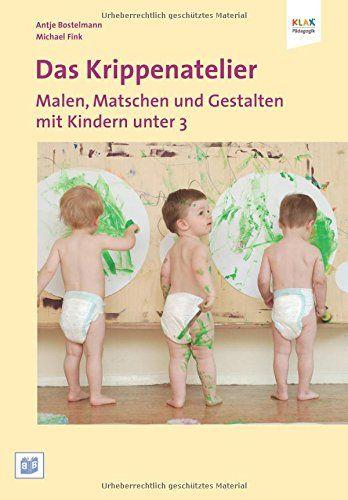 Das Krippenatelier: Malen, Matschen und Gestalten mit Kindern unter 3, Antje Bostelmann, Michael Fink, EUR 19,80