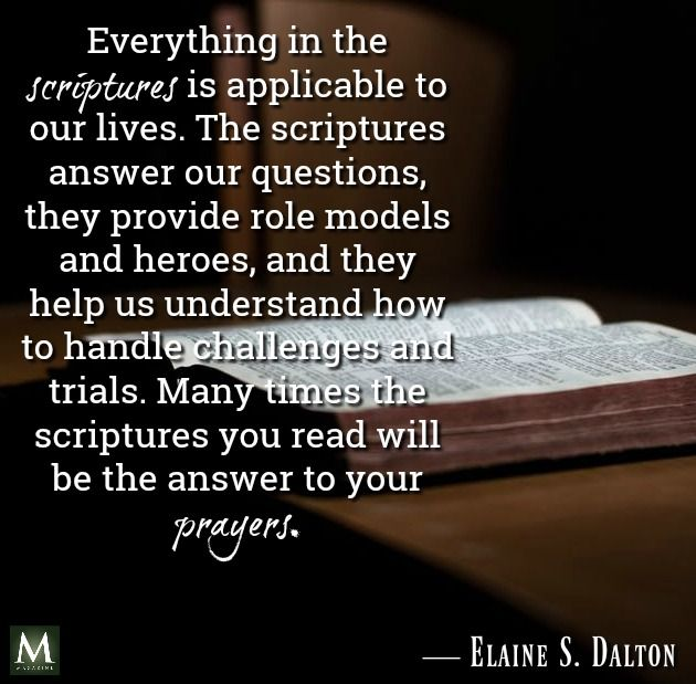 """""""Everything in the scriptures is applicable to our lives. The scriptures answer our questions, they provide role models and heroes, and they help us understand how to handle challenges and trials. Many times the scriptures you read will be the answer to your prayers."""" — Elaine S. Dalton   Meridian Magazine - LDSmag.com"""