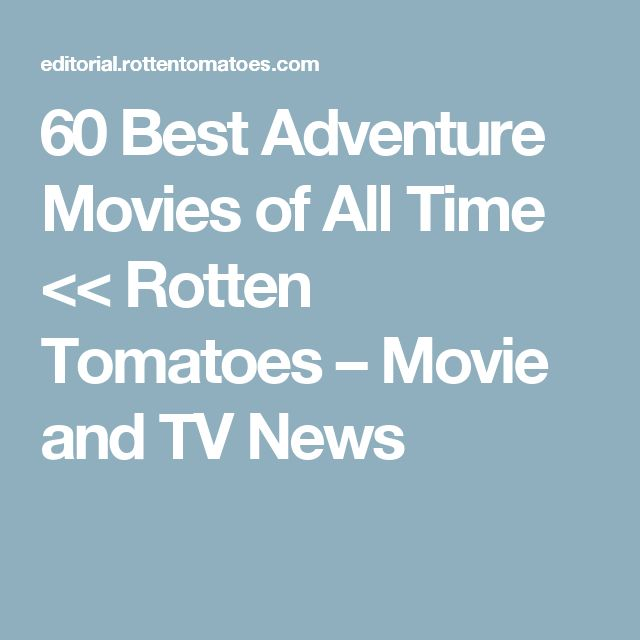 60 Best Adventure Movies of All Time << Rotten Tomatoes – Movie and TV News