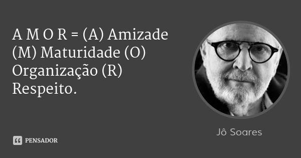 A M O R = (A) Amizade (M) Maturidade (O) Organização (R) Respeito. — Jô Soares