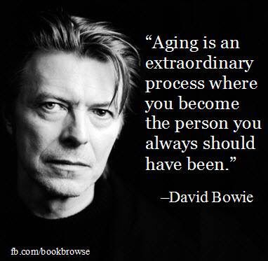 Aging is an extraordinary process ...  ~ David Bowie