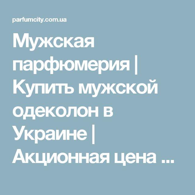 Мужская парфюмерия | Купить мужской одеколон в Украине | Акционная цена на мужскую туалетную воду на Parfumcity.com.ua