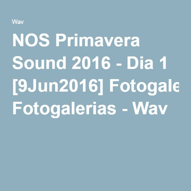 NOS Primavera Sound 2016 - Dia 1 [9Jun2016] Fotogalerias - Wav