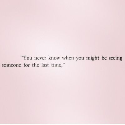 """""""You never know when you might be seeing someone for the last time,""""...So cherish the time you have with them."""