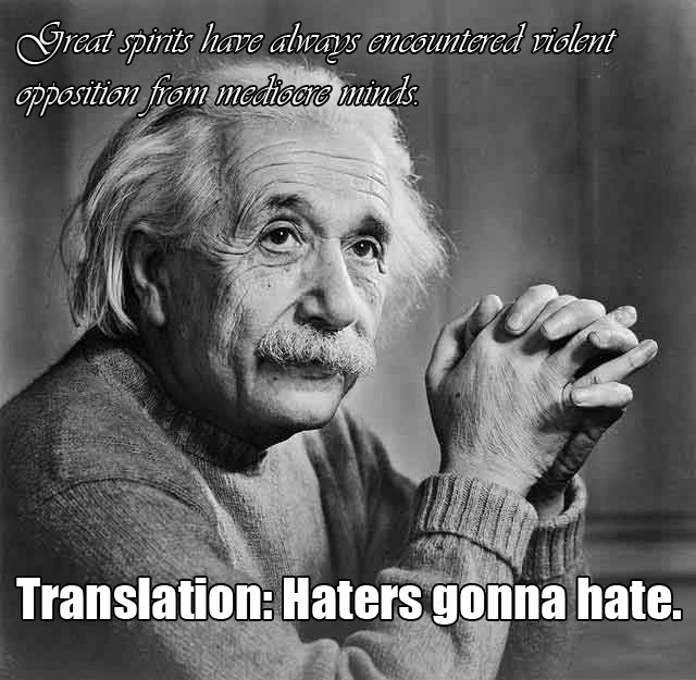 Great spirits have always encountered violent opposition from mediocre minds... Albert Einstein