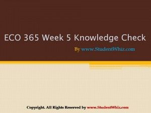 http://www.studentwhiz.com/ .ECO 365 Week 5 Knowledge Check is an appropriate case of what we experience everyday as part of our professional lives.