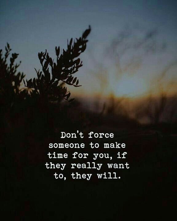 Don T Force Someone To Make Time For You If They Really Want To