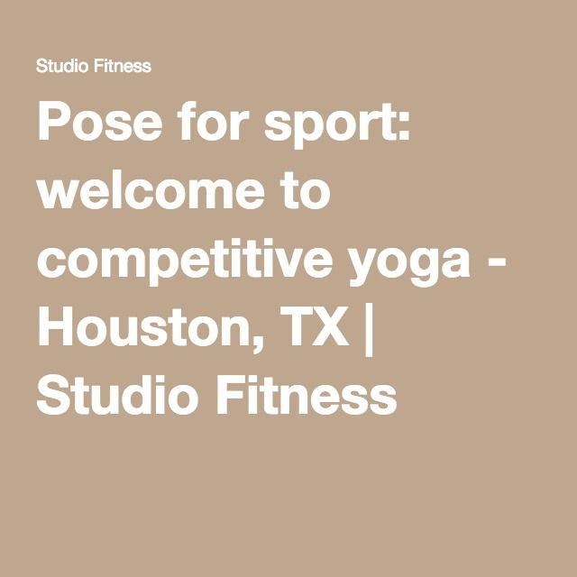 Pose for sport: welcome to competitive yoga - Houston, TX   Studio Fitness
