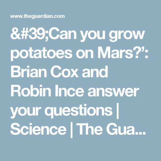 'Can you grow potatoes on Mars?': Brian Cox and Robin Ince answer your questions | Science | The Guardian