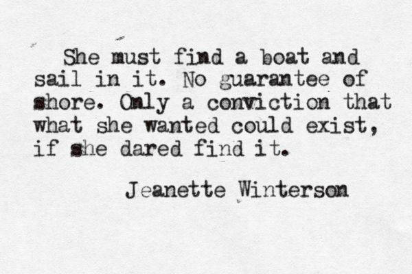 She must find a boat and sail in it. No guarantee of shore. Only a conviction that what she wanted could exist, if she dared find it.