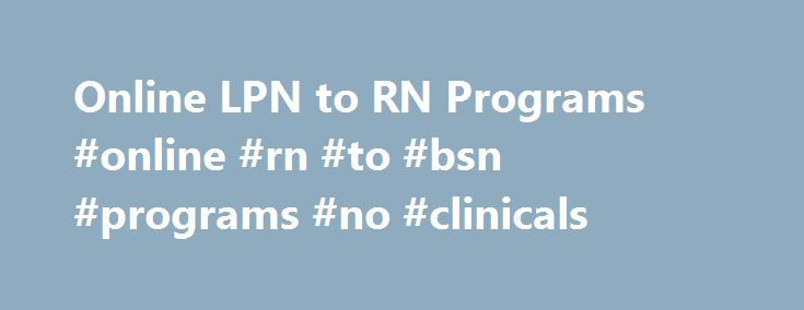 Online LPN to RN Programs #online #rn #to #bsn #programs #no #clinicals http://south-sudan.nef2.com/online-lpn-to-rn-programs-online-rn-to-bsn-programs-no-clinicals/  # Welcome to OnlineLPNtoRN.org, a comprehensive directory of LPN to RN programs. Our blog is run by Megen Duffy, a registered nurse and a contributing editor to the American Journal of Nursing. For your convenience, we have listed the most commonly asked questions about LPN to RN programs below along with detailed answers. What…