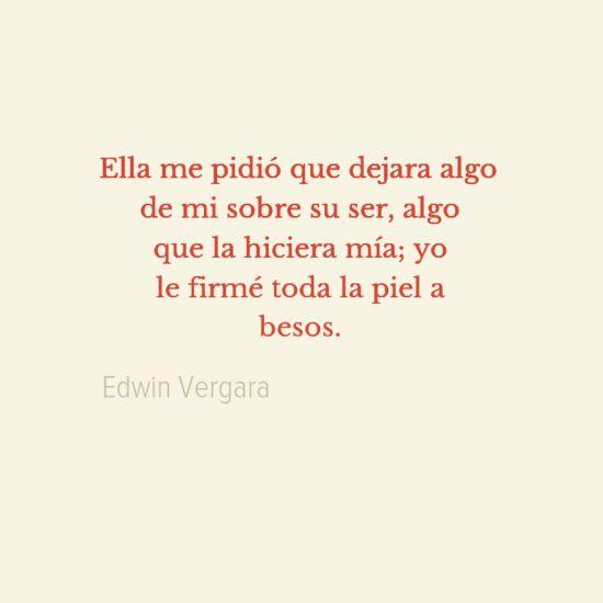 Ella me pidió que dejara algo de mi sobre su ser, algo que la hiciera mía; yo le firmé toda la piel a besos. –Edwin Vergara