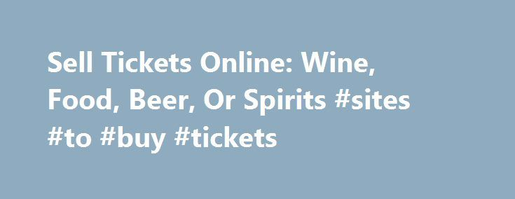 Sell Tickets Online: Wine, Food, Beer, Or Spirits #sites #to #buy #tickets http://tickets.nef2.com/sell-tickets-online-wine-food-beer-or-spirits-sites-to-buy-tickets/  Sell Tickets Online Sell tickets online to your event. Secure and easy! No merchant account or credit card capabilities necessary. Low cost per-ticket fees for you and/or your customers. Guaranteed secure credit card processing. E-Ticket Option. Printable PDF tickets delivered via email. (see a sample ) Highlighted event…