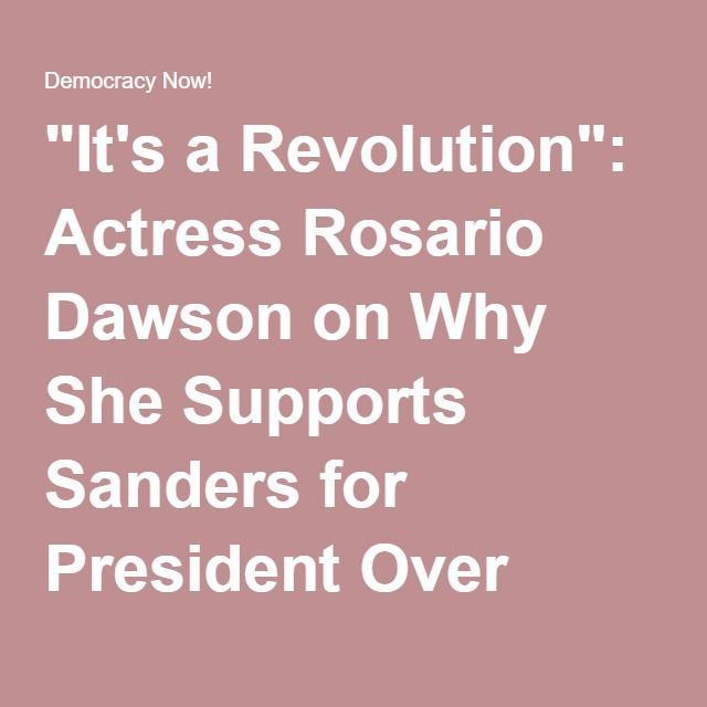 """It's a Revolution"": Actress Rosario Dawson on Why She Supports Sanders for President Over Clinton 