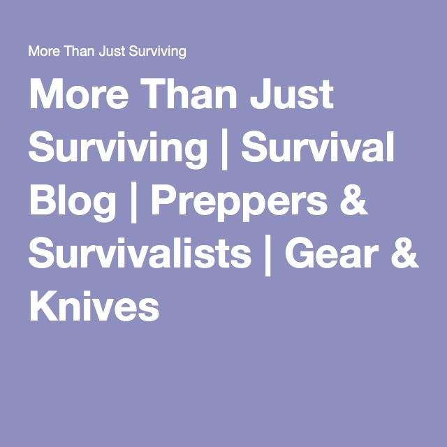 More Than Just Surviving | Survival Blog | Preppers & Survivalists | Gear & Knives