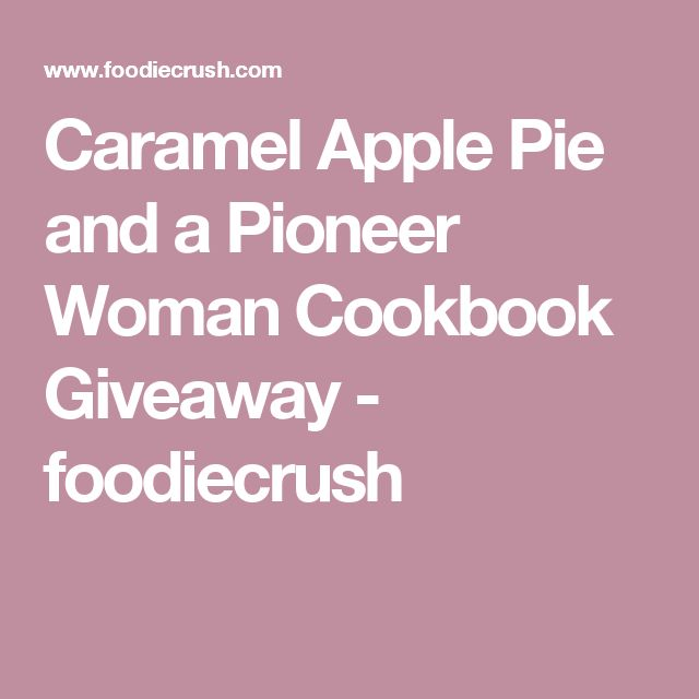 Caramel Apple Pie and a Pioneer Woman Cookbook Giveaway - foodiecrush
