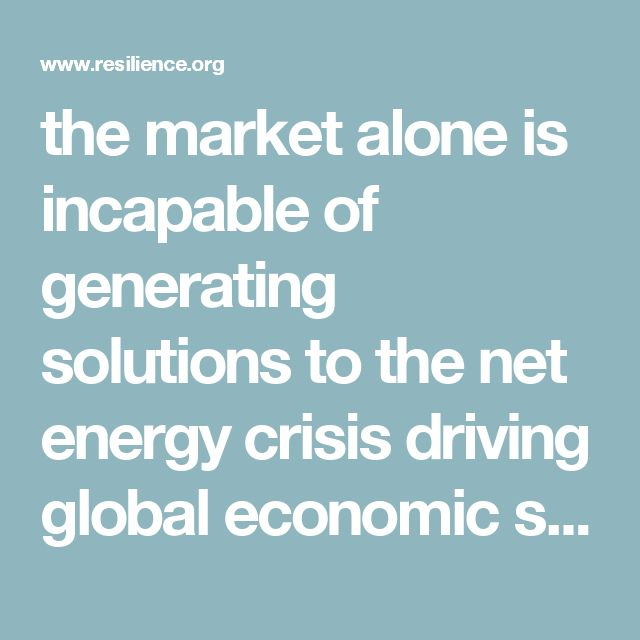 """the market alone is incapable of generating solutions to the net energy crisis driving global economic stagnation. The modern market paradigm is fatally self-limited by the following dynamics: """"short time horizons, growth as a requisite, gratuitous waste baked-in, profits as life-blood."""" This renders it """"incapable of producing solutions that demand long-view investment without profits."""""""
