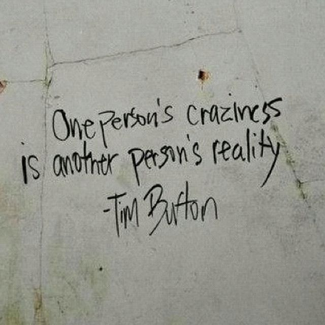 One person's craziness is another person's reality. Tim Burton quote / thanks for sharing!