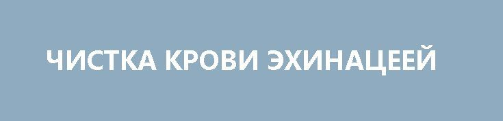 ЧИСТКА КРОВИ ЭХИНАЦЕЕЙ http://pyhtaru.blogspot.com/2017/02/blog-post_89.html  Чистка крови эхинацеей!  Чистая кровь - здоровый организм.  Эхинацея - активно очищает лимфатическую систему, кровь, почки и печень. Эхинацея - доктор, который лечит не последствия болезни, а ее первопричины и не обладает побочными эффектами.  Читайте еще: ============================== НАПИТОК ДЛЯ СТРОЙНОСТИ http://pyhtaru.blogspot.ru/2017/02/blog-post_37.html ==============================  Приготовление:  1…
