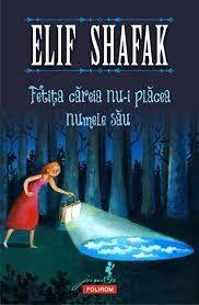 Fetita careia nu-i placea numele sau - Elif Shafak -  - N-o cheama nici Violeta, nici Lacramioara, nici Camelia. Cit e ea de inteligenta, de curajoasa si de pli