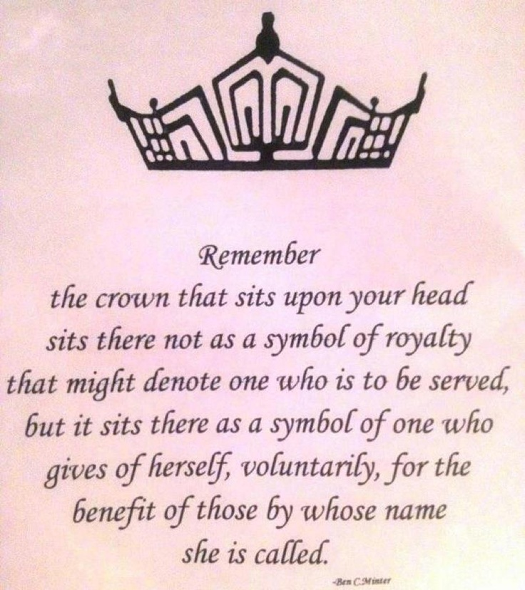 """Remember, the crown that sits upon your head sits there not as a symbol of royalty that might denote one who is to be served, but it sits there as a symbol of one who gives of herself, voluntarily, fo the benefit of those by whose name she is called.""  http://thepageantplanet.com @Rachel halladay"