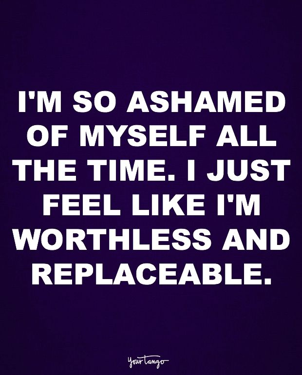 """""""I'm so ashamed of myself all the time. I just feel like I'm worthless and replaceable."""""""