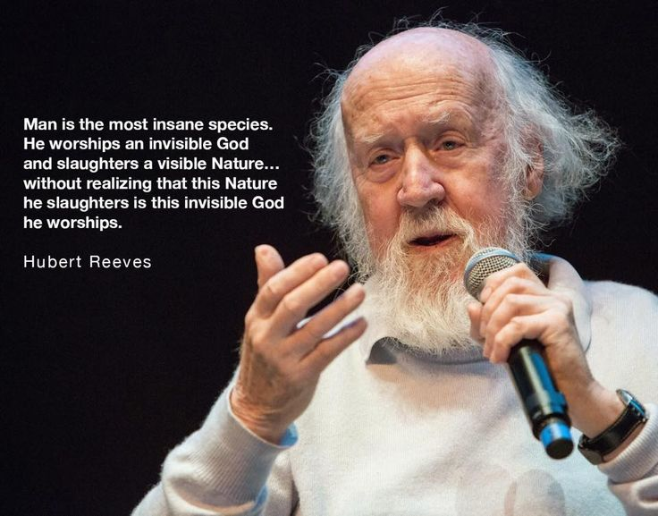 Man is the most insane species. He worships an invisible God and slaughters a visible Nature...without realizing that this Nature he slaughters is this invisible God he worships. - Hubert Reeves