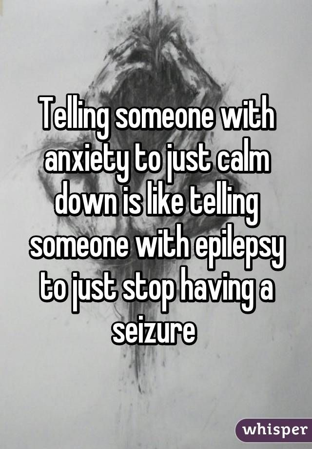 Telling someone with anxiety to just calm down is like telling someone with epilepsy to just stop having a seizure