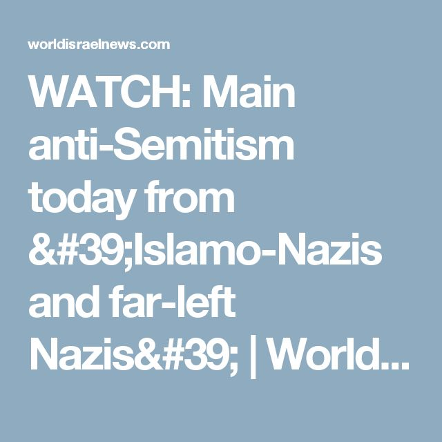 WATCH: Main anti-Semitism today from 'Islamo-Nazis and far-left Nazis' | World Israel News