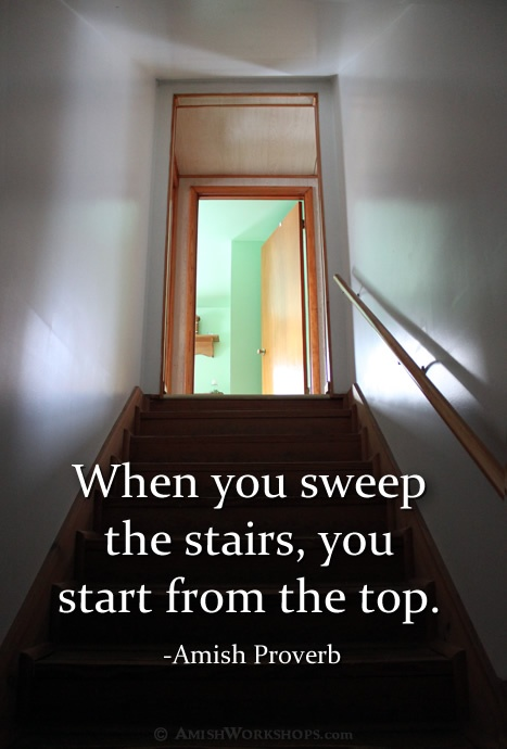 """When you sweep the stairs, you start from the top"" (Amish Proverb)"