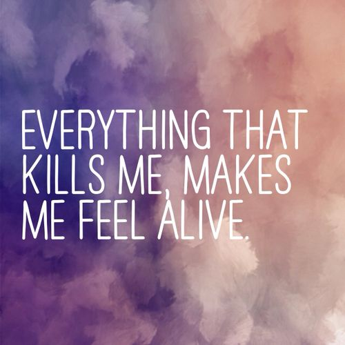 "Everything that kills me makes me feel alive. ""Counting Stars"" by One Republic"