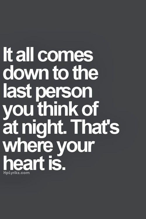 It all comes down to the last person you think of at night. That's where your heart is. Tis true