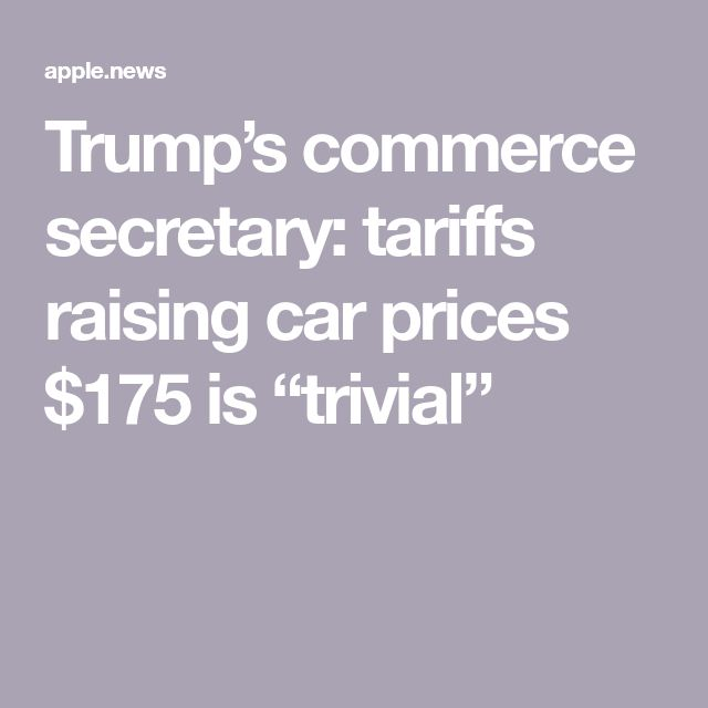 "Trump's commerce secretary: tariffs raising car prices $175 is ""trivial"""