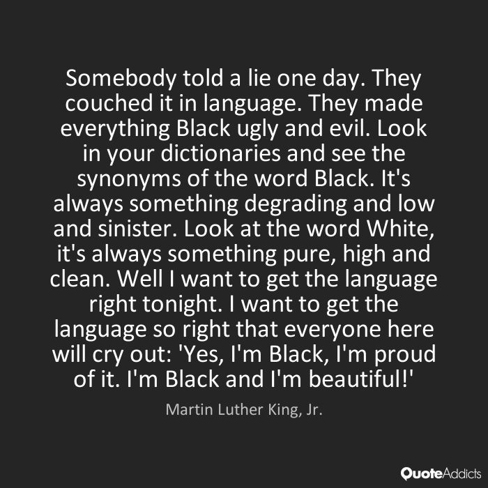 Somebody told a lie one day. They couched it in language. They made everything Black ugly and evil. Look in your dictionaries and see the synonyms of the word Black. It's always something degrading and low and sinister. Look at the word White, it's always something pure, high and clean. Well I want to get the language right tonight. I want to get the language so right that everyone here will cry out: 'Yes, I'm Black, I'm proud of it. I'm Black and I'm beautiful!' - Martin Luther King, Jr.