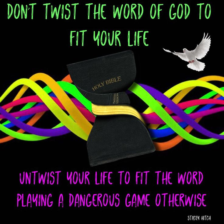 Don't twist the word of God to fit your life, untwist your life to fit the word