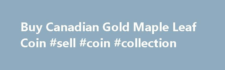 "Buy Canadian Gold Maple Leaf Coin #sell #coin #collection http://coin.remmont.com/buy-canadian-gold-maple-leaf-coin-sell-coin-collection/  #canadian gold coins # Gold Canadian Maple Leaf Gold Canadian Maple Leaf: Product Info Due to its 99.99% gold purity, the Royal Canadian Mint markets its gold Maple Leaf coin as the ""international symbol of purity."" The gold Maple Leaf has been produced since 1979 (it was minted with 0.999 fine gold for the firstRead More"