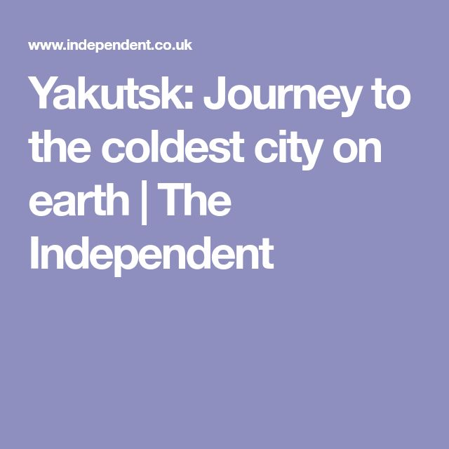 Yakutsk: Journey to the coldest city on earth | The Independent