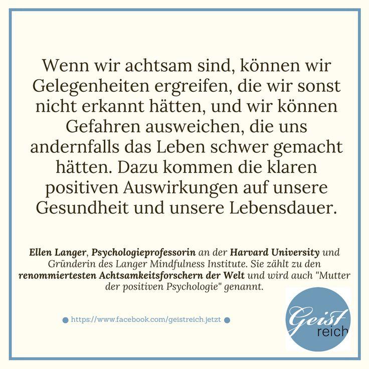 """""""Wenn wir achtsam sind, können wir Gelegenheiten ergreifen, die wir sonst nicht erkannt hätten, und wir können Gefahren ausweichen, die uns andernfalls das Leben schwer gemacht hätten. Dazu kommen die klaren positiven Auswirkungen auf unsere Gesundheit und unsere Lebensdauer."""" (Ellen Langer, Psychologieprofessorin an der Harvard University und Gründerin des Langer Mindfulness Institute. """"Mutter der positiven Psychologie"""")"""