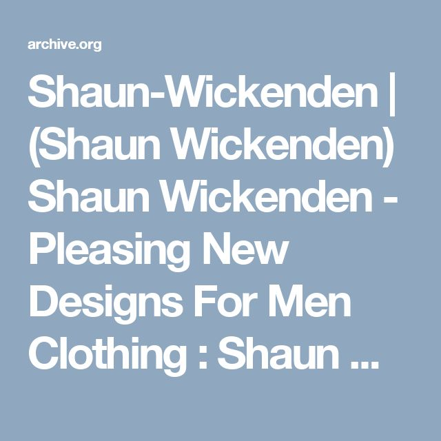 Shaun-Wickenden | (Shaun Wickenden) Shaun Wickenden - Pleasing New Designs For Men Clothing : Shaun Wickenden : Free Download & Streaming : Internet Archive @shaunwickenden