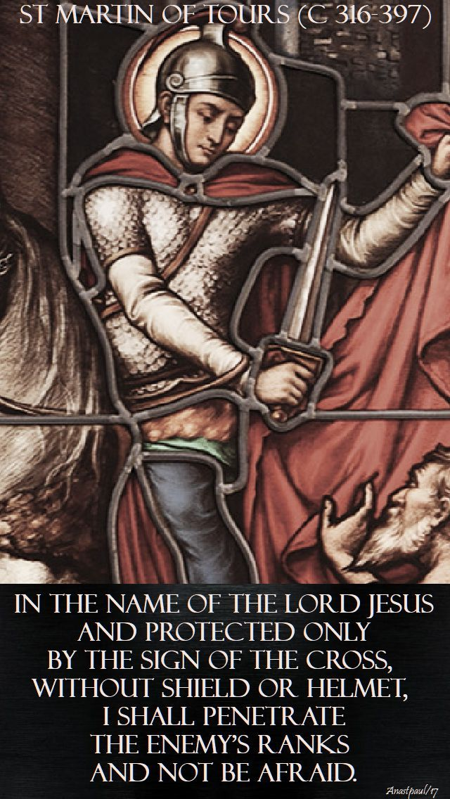 """Quote of the Day – 11 November – The Memorial of St Martin of Tours (c 316-397)  """"In the name of the Lord Jesus and protected  only by the sign of the cross,  without shield or helmet,  I shall penetrate the enemy's ranks  and not be afraid.""""  St Martin of Tours (c 316-397)#mypic"""