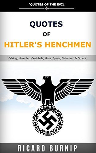 Quotes Of Hitler's Henchmen: Quotes of World War II, Göring, Himmler, Goebbels, Hess, Speer, Eichmann & Others by Ricard Burnip http://www.amazon.co.uk/dp/B019VIGO74/ref=cm_sw_r_pi_dp_aXYOwb1V77Y5G