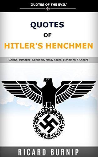 Quotes Of Hitler's Henchmen: Quotes of World War II, Göring, Himmler, Goebbels, Hess, Speer, Eichmann & Others by Ricard Burnip http://www.amazon.co.uk/dp/B019VIGO74/ref=cm_sw_r_pi_dp_aXYOwb1V77Y5G