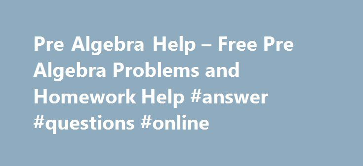 Pre Algebra Help – Free Pre Algebra Problems and Homework Help #answer #questions #online http://answer.remmont.com/pre-algebra-help-free-pre-algebra-problems-and-homework-help-answer-questions-online/  #math answers for pre algebra # Pre Algebra Pre algebra is mathematics course studied in middle school consisting of basic algebra operations such as factorization, simplification, solving equations. Get Pre Algebra help online with TutorVista. Solve problems, work on basic concepts and get…