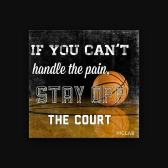 """""""If you can't handle the pain, stay off the court."""""""