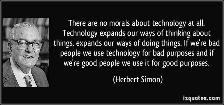 There are no morals about technology at all. Technology expands our ways of thinking about