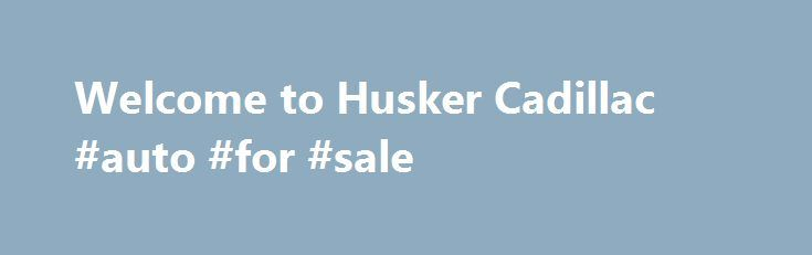 Welcome to Husker Cadillac #auto #for #sale http://france.remmont.com/welcome-to-husker-cadillac-auto-for-sale/  #husker auto group # Structure My Deal Recent Activity Trade-in Estimate Est. Payment What's the difference between Prequalifying and Applying for Credit? If you have credit concerns, we can help! Prequalify first to determine if there are financing options that work for you. CTS-V Structuring Your Deal Online Find Luxury at Husker Cadillac Husker Cadillac is your…