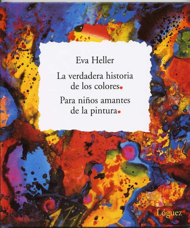 """Eva Heller. """"La verdadera historia de los colores. Para niños amantes de la pintura"""". Editorial Lóguez (6 a 10 años). En este álbum ilustrado, los colores humanizados se relacionan entre sí. En él, asistimos a discusiones y litigios entre ellos que los llevan a mezclarse. Una interesante propuesta que inicia a los lectores en el mundo del arte a través del conocimiento de los colores básicos y secundarios, y del círculo de los colores."""